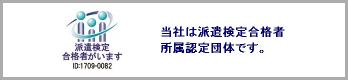 派遣検定合格者がいますID:1709-0082 当社は派遣検定合格者所属認団体です。